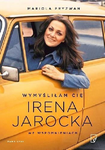 Okładka książki Wymyśliłam Cię. Irena Jarocka we wspomnieniach