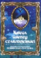 Księga wiedzy czarodziejskiej. Przewodnik po zaczarowanym świecie Harry'ego Pottera