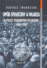 Okładka książki Opór społeczny a władza w Polsce południowo-wschodniej 1980 - 1989