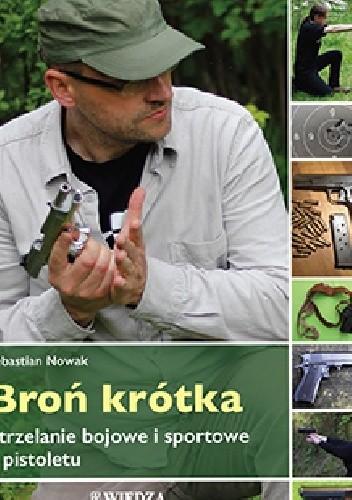 Okładka książki Broń krótka. Strzelanie bojowe i sportowe z pistoletu