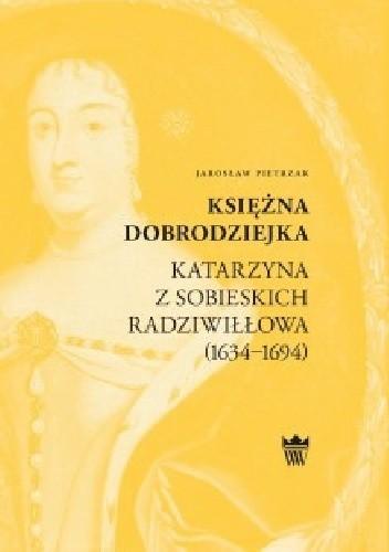 Okładka książki Księżna dobrodziejka. Katarzyna z Sobieskich Radziwiłłowa (1634–1694)