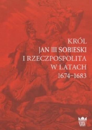 Okładka książki Król Jan III Sobieski i Rzeczpospolita w latach 1674-1683