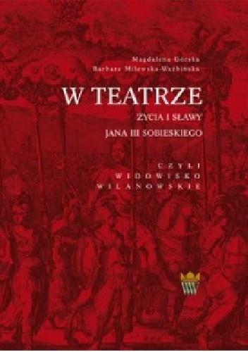 Okładka książki W teatrze życia i sławy Jana III Sobieskiego, czyli widowisko wilanowskie