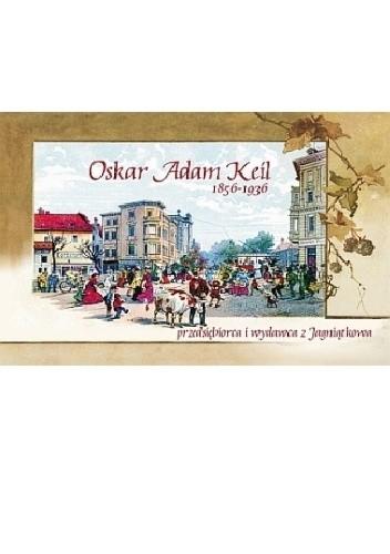 Okładka książki Oskar Adam Keil (1856-1936) przedsiębiorca i wydawca z Jagniątkowa
