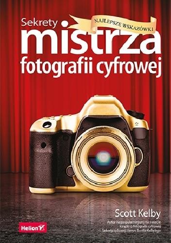 Okładka książki Sekrety mistrza fotografii cyfrowej. Najlepsze wskazówki