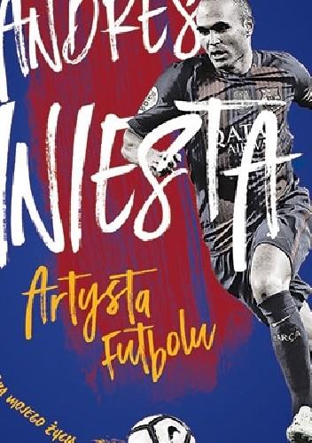 Okładka książki Andres Iniesta. Artysta futbolu. Gra mojego życia