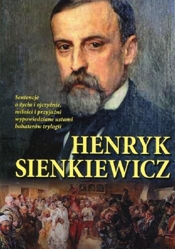 Okładka książki Henryk Sienkiewicz. Sentencje o życiu i ojczyźnie miłości i przyjaźni wypowiedziane ustami bohaterów trylogii