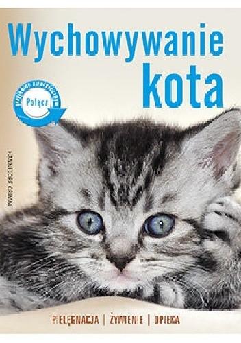 Okładka książki Wychowanie kota. Pielęgnacja, żywienie, opieka