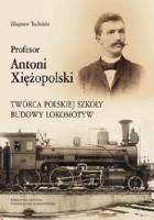 Profesor Antoni Xiężopolski. Twórca polskiej szkoły budowy lokomotyw