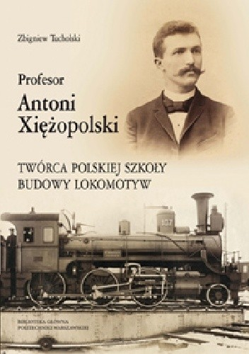 Okładka książki Profesor Antoni Xiężopolski. Twórca polskiej szkoły budowy lokomotyw