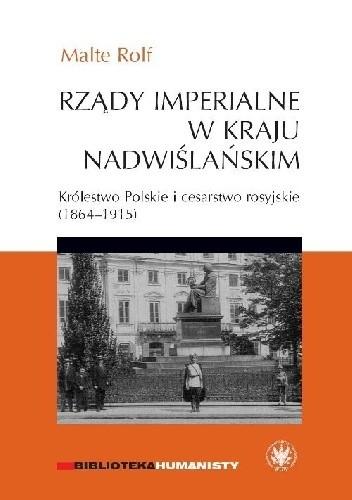 Okładka książki Rządy imperialne w Kraju Nadwiślańskim. Królestwo Polskie i cesarstwo rosyjskie 1864–1915