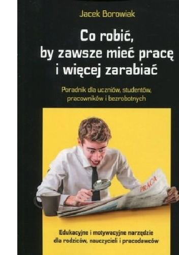Okładka książki Co robić, by zawsze mieć pracę i więcej zarabiać