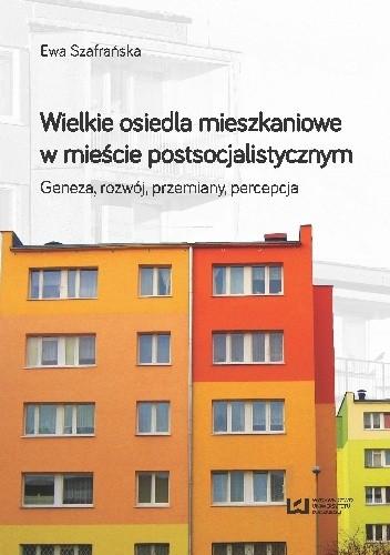 Okładka książki Wielkie osiedla mieszkaniowe w mieście postsocjalistycznym. Geneza rozwój przemiany percepcja