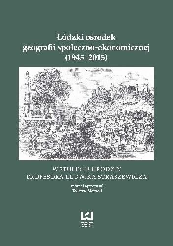 Okładka książki Łódzki ośrodek geografii społeczno-ekonomicznej (1945-2015). W stulecie urodzin Profesora Ludwika Straszewicza