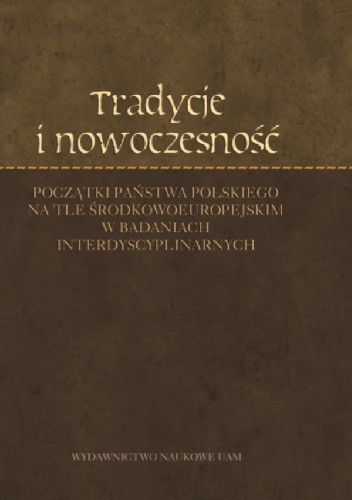 Okładka książki Tradycje i nowoczesność. Początki państwa polskiego na tle środkowoeuropejskim w badaniach interdyscyplinarnych