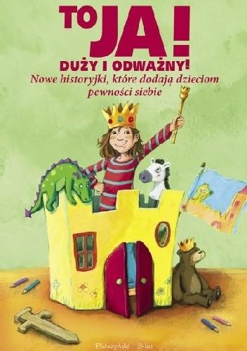 Okładka książki To ja! Duży i odważny! Nowe historyjki, które dodają dzieciom pewności siebie