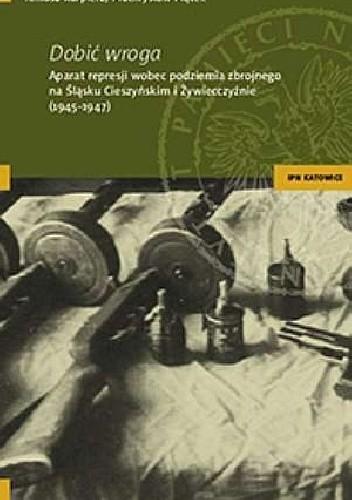 Okładka książki Dobić wroga. Aparat represji wobec podziemia zbrojnego na Śląsku Cieszyńskim i Żywiecczyźnie (1945-1947)