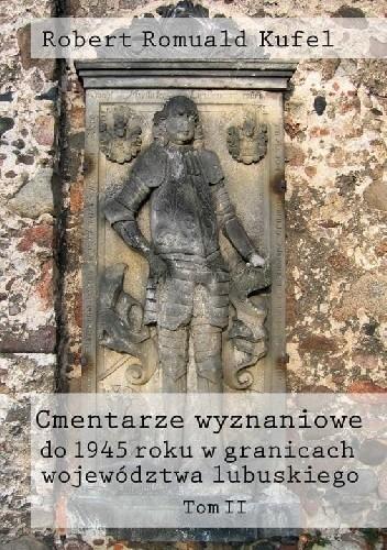 Okładka książki Cmentarze wyznaniowe do 1945 roku w granicach województwa lubuskiego. Tom II