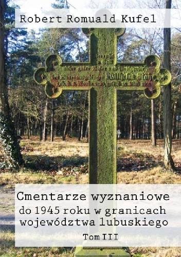 Okładka książki Cmentarze wyznaniowe do 1945 roku w granicach województwa lubuskiego. Tom III