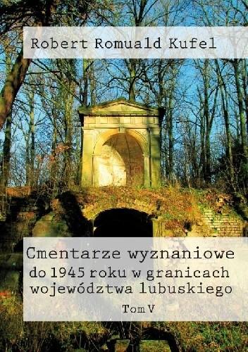 Okładka książki Cmentarze wyznaniowe do 1945 roku w granicach województwa lubuskiego. Tom V
