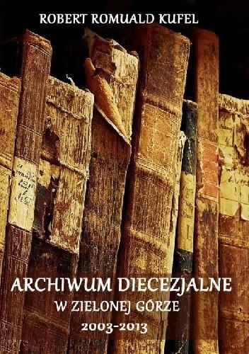 Okładka książki Archiwum Diecezjalne w Zielonej Górze 2003-2013