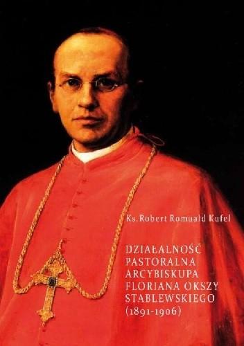 Okładka książki Działalność pastoralna arcybiskupa Floriana Okszy Stablewskiego (1891-1906)