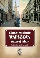 Utracone miasto. Warszawa wczoraj i dziś.