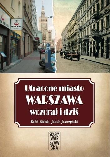 Okładka książki Utracone miasto. Warszawa wczoraj i dziś.