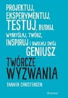 Twórcze wyzwania : projektuj, eksperymentuj, testuj, buduj, wymyślaj, twórz, inspiruj i uwolnij swój geniusz