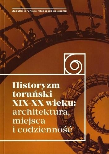 Okładka książki Historyzm toruński XIX-XX wieku: architektura, miejsca i codzienność