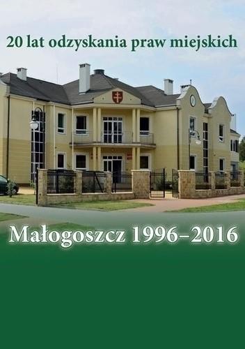 Okładka książki Małogoszcz 1996-2016. 20 lat odzyskania praw miejskich