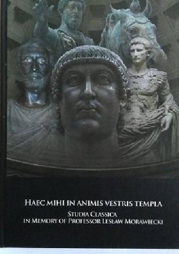 Okładka książki Haec mihi in animis vestris templa. Studia Classica in Memory of Professor Lesław Morawiecki
