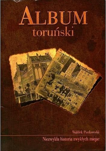 Okładka książki Album toruński. Niezwykła historia zwykłych miejsc
