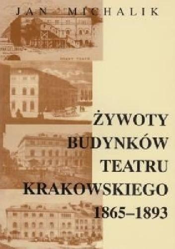 Okładka książki Żywoty budynków Teatru Krakowskiego 1865 - 1893