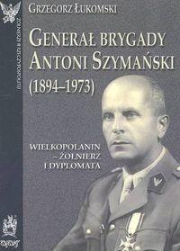 Okładka książki Generał brygady Antoni Szymański (1894-1973)