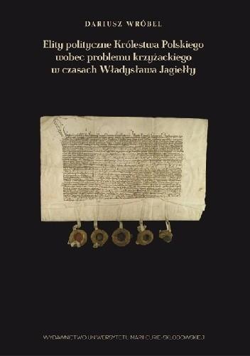 Okładka książki Elity polityczne Królestwa Polskiego wobec problemu krzyżackiego w czasach Władysława Jagiełły