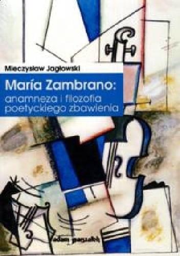 Okładka książki Maria Zambrano: anamneza i filozofia poetyckiego zbawienia