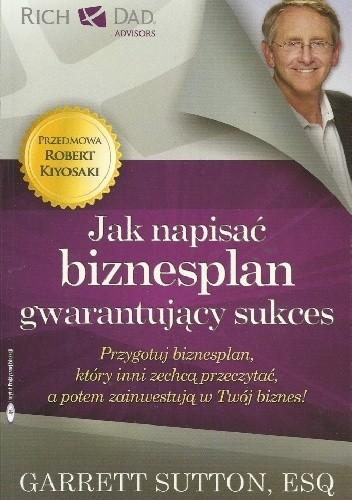 Okładka książki Jak napisać biznesplan gwarantujący sukces. Przygotuj biznesplan, który inni zechcą przeczytać, a potem zainwestują w Twój biznes!