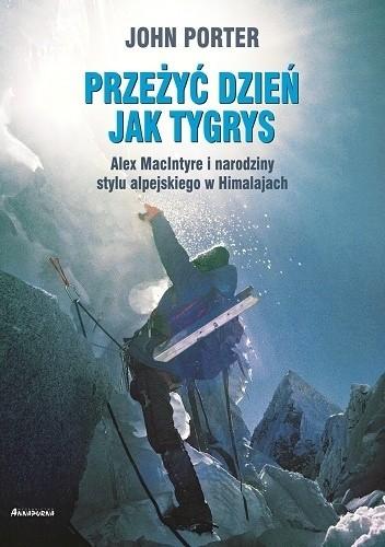 Okładka książki Przeżyć dzień jak tygrys. Alex MacIntyre i narodziny stylu alpejskiego w Himalajach