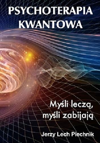 Okładka książki Psychoterapia kwantowa. Myśli leczą, myśli zabijają