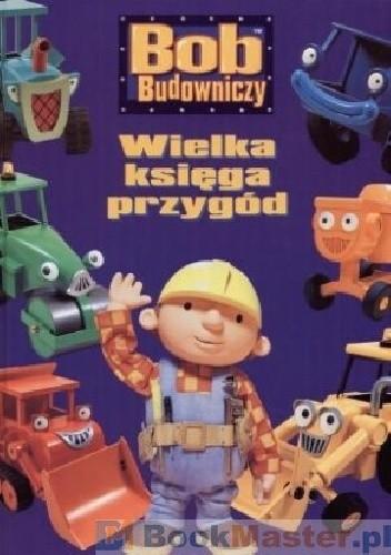 Okładka książki Bob Budowniczy Wielka księga przygód