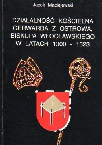 Okładka książki Działalność kościelna Gerwarda z Ostrowa, biskupa włocławskiego w latach 1300-1323