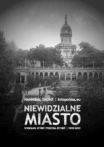 Okładka książki Niewidzialne miasto. Wrocław, który przestał istnieć 1938-2000
