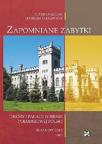 Okładka książki Zapomniane zabytki. Dwory i pałace wiejskie południowej Polski. Śląsk opolski. Tom 2
