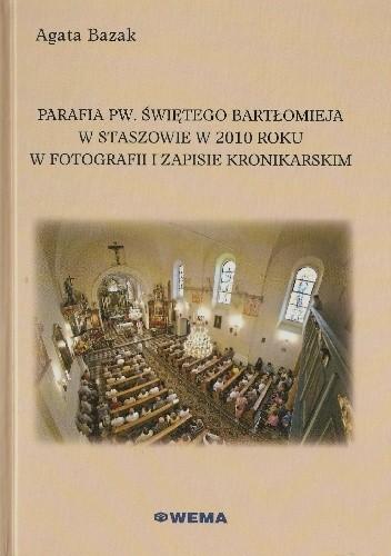 Okładka książki Parafia pw. świętego Bartłomieja w Staszowie w 2010 roku w fotografii i zapisie kronikarskim