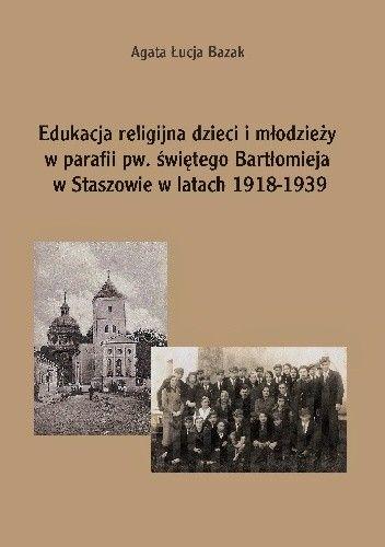 Okładka książki Edukacja religijna dzieci i młodzieży w parafii pw. świętego Bartłomieja w Staszowie w latach 1918-1939
