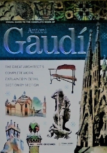 Okładka książki Visual Guide to the Complete Works of Architect Antoni Gaudí. The Great Architect's Complete Work, Explained In Detail Section by Section