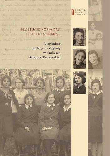 Okładka książki Szczęście jest posiadać dom pod ziemią... Losy kobiet ocalałych z Zagłady w okolicach Dąbrowy Tarnowskiej