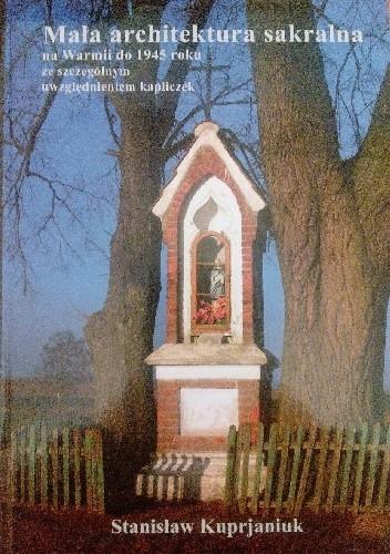 Okładka książki Mała architektura sakralna na Warmii do 1945 roku ze szczególnym uwzględnieniem kapliczek