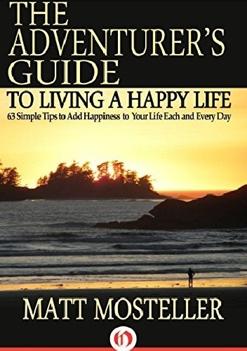 Okładka książki The Adventurer's Guide to Living a Happy Life: 63 Simple Tips to Add Happiness to Your Life Each and Every Day